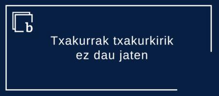 «Txakurrak txakurkirik ez dau jaten»