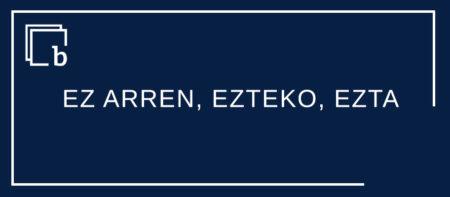 EZ ARREN, EZTEKO, EZTA eta beste bitxikeria batzuk