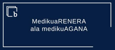MedikuaRENERA ala medikuAGANA?