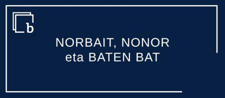 NORBAIT, NONOR eta BATEN BAT alkarren lehian